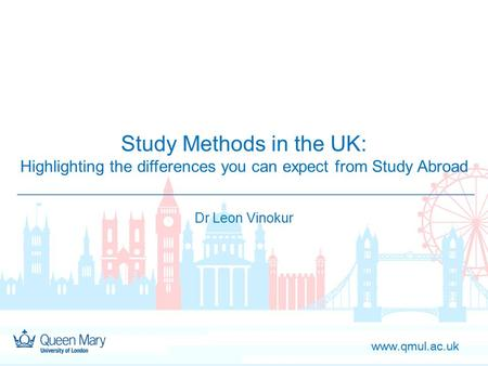 Www.qmul.ac.uk Study Methods in the UK: Highlighting the differences you can expect from Study Abroad Dr Leon Vinokur.