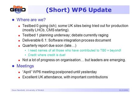 Dave Newbold, University of Bristol21/3/2001 (Short) WP6 Update Where are we? Testbed 0 going (ish); some UK sites being tried out for production (mostly.