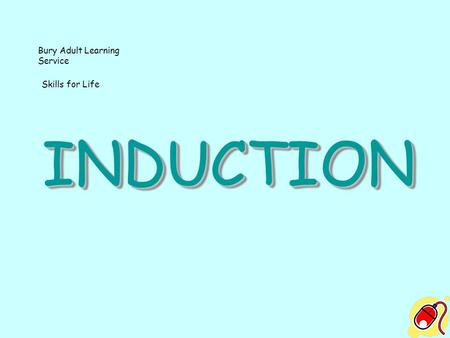 INDUCTIONINDUCTION Bury Adult Learning Service Skills for Life.