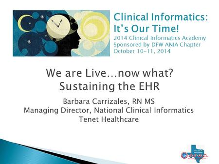 Barbara Carrizales, RN MS Managing Director, National Clinical Informatics Tenet Healthcare 1 Clinical Informatics: It's Our Time! 2014 Clinical Informatics.