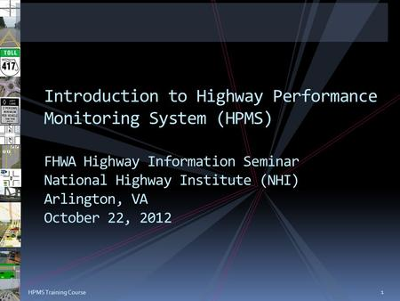 1 HPMS Training Course Introduction to Highway Performance Monitoring System (HPMS) FHWA Highway Information Seminar National Highway Institute (NHI) Arlington,