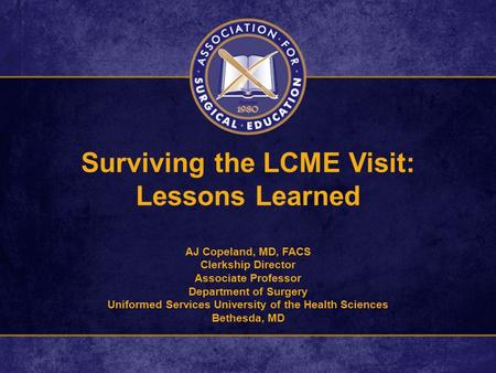 Surviving the LCME Visit: Lessons Learned AJ Copeland, MD, FACS Clerkship Director Associate Professor Department of Surgery Uniformed Services University.