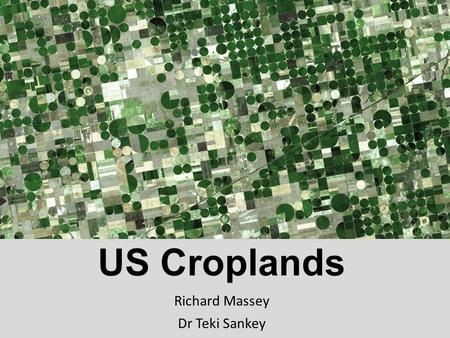 US Croplands Richard Massey Dr Teki Sankey. Objectives 1.Classify annual cropland extent, Rainfed-Irrigated, and crop types for the US at 250m resolution.