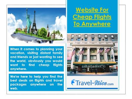 Website For Cheap Flights To Anywhere When it comes to planning your vacation, visiting distant family and friends or just wanting to see the world, obviously.
