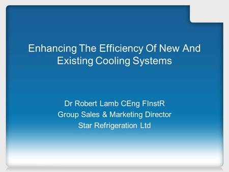 Enhancing The Efficiency Of New And Existing Cooling Systems Dr Robert Lamb CEng FInstR Group Sales & Marketing Director Star Refrigeration Ltd.