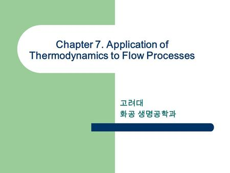 Chapter 7. Application of Thermodynamics to Flow Processes 고려대 화공 생명공학과.