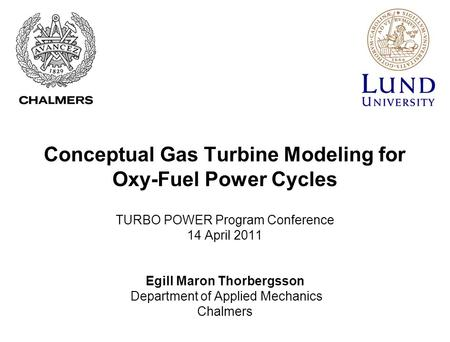 Conceptual Gas Turbine Modeling for Oxy-Fuel Power Cycles <strong>TURBO</strong> POWER Program Conference 14 April 2011 Egill Maron Thorbergsson Department of Applied Mechanics.