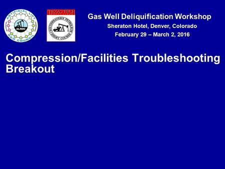 Gas Well Deliquification Workshop Sheraton Hotel, Denver, Colorado February 29 – March 2, 2016 Compression/Facilities Troubleshooting Breakout.