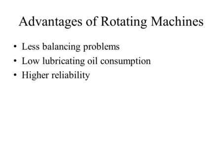 Advantages of Rotating Machines Less balancing problems Low lubricating oil consumption Higher reliability.