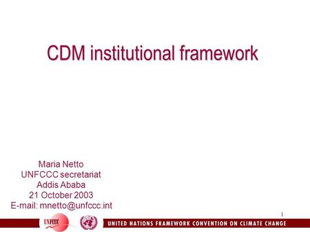 1 CDM institutional framework Maria Netto UNFCCC secretariat Addis Ababa 21 October 2003