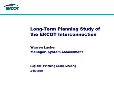4/16/2010 Regional Planning Group Meeting Long-Term Planning Study of the ERCOT Interconnection Warren Lasher Manager, System Assessment.