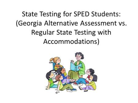 State Testing for SPED Students: (Georgia Alternative Assessment vs. Regular State Testing with Accommodations)