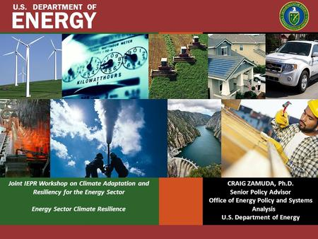 U.S. DEPARTMENT OF ENERGY Joint IEPR Workshop on Climate Adaptation and Resiliency for the Energy Sector Energy Sector Climate Resilience CRAIG ZAMUDA,