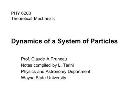 Dynamics of a System of Particles Prof. Claude A Pruneau Notes compiled by L. Tarini Physics and Astronomy Department Wayne State University PHY 6200 Theoretical.