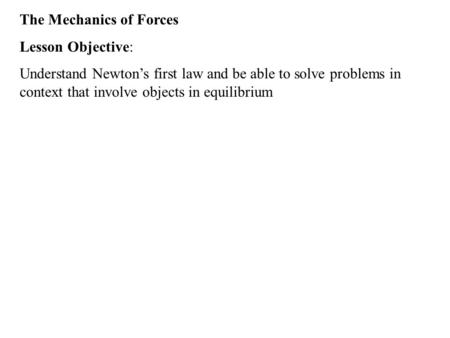 The Mechanics of Forces Lesson Objective: Understand Newton's first law and be able to solve problems in context that involve objects in equilibrium.