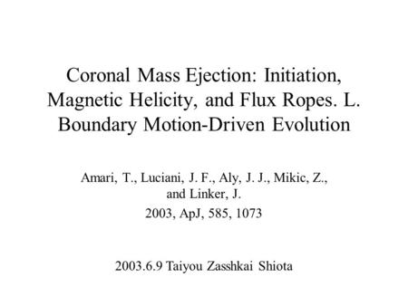 Coronal Mass Ejection: Initiation, Magnetic Helicity, and Flux Ropes. L. Boundary Motion-Driven Evolution Amari, T., Luciani, J. F., Aly, J. J., Mikic,