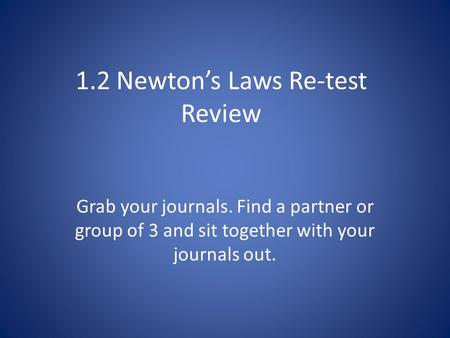 1.2 Newton's Laws Re-test Review Grab your journals. Find a partner or group of 3 and sit together with your journals out.