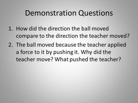 Demonstration Questions 1.How did the direction the ball moved compare to the direction the teacher moved? 2.The ball moved because the teacher applied.