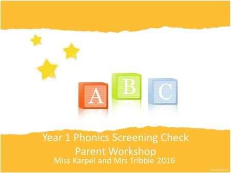 Year 1 Phonics Screening Check Parent Workshop Miss Karpel and Mrs Tribble 2016.