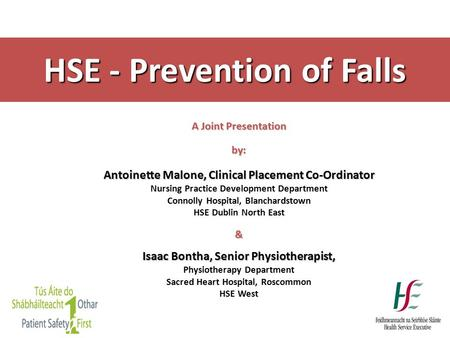 HSE - Prevention of Falls A Joint Presentation by: Antoinette Malone, Clinical Placement Co-Ordinator Nursing Practice Development Department Connolly.