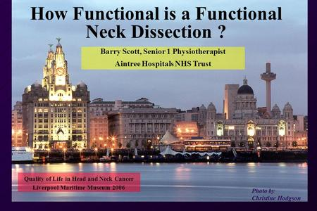 How Functional is a Functional Neck Dissection ? Photo by Christine Hodgson Barry Scott, Senior 1 Physiotherapist Aintree Hospitals NHS Trust Quality of.