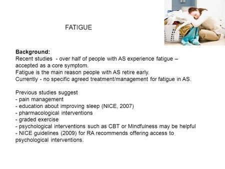 FATIGUE Background: Recent studies - over half of people with AS experience fatigue – accepted as a core symptom. Fatigue is the main reason people with.