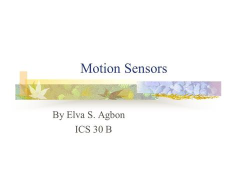 Motion Sensors By Elva S. Agbon ICS 30 B MOTION SENSORS A sensor specifically designed to detect a gentle or sharp up and down or side to side motion.