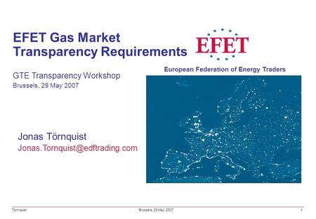 Jonas Törnquist EFET Gas Market Transparency Requirements GTE Transparency Workshop Brussels, 29 May 2007 Törnquist European.