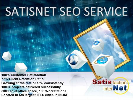 SATISNET SEO SERVICE 100% Customer Satisfaction 77% Client Retention Ratio Growing at the rate of 15% consistently 1000+ projects delivered successfully.