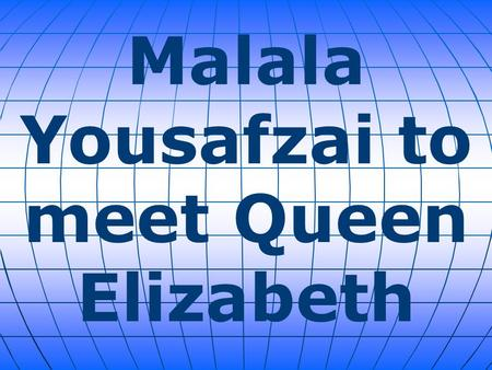 Malala Yousafzai to meet Queen Elizabeth. Impressed by the bravery of Pakistani girls' education campaigner Malala Yousafzai, Britain's Queen Elizabeth.