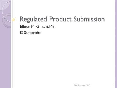 Regulated Product Submission Eileen M. Girten, MS i3 Statprobe 1DIA Education SIAC.