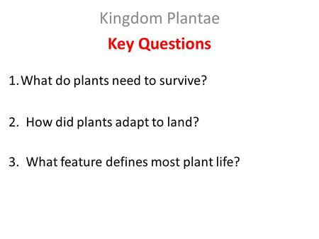 Kingdom Plantae Key Questions 1.What do plants need to survive? 2. How did plants adapt to land? 3. What feature defines most plant life?