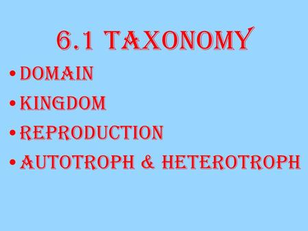 6.1 Taxonomy Domain Kingdom Reproduction Autotroph & Heterotroph.