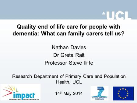 Quality end of life care for people with dementia: What can family carers tell us? Nathan Davies Dr Greta Rait Professor Steve Iliffe Research Department.