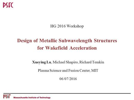 HG 2016 Workshop Design of Metallic Subwavelength Structures for Wakefield Acceleration Xueying Lu, Michael Shapiro, Richard Temkin Plasma Science and.