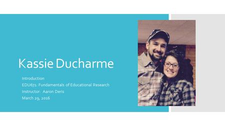 Kassie Ducharme Introduction EDU671: Fundamentals of Educational Research Instructor: Aaron Deris March 29, 2016.