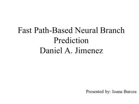 Fast Path-Based Neural Branch Prediction Daniel A. Jimenez Presented by: Ioana Burcea.