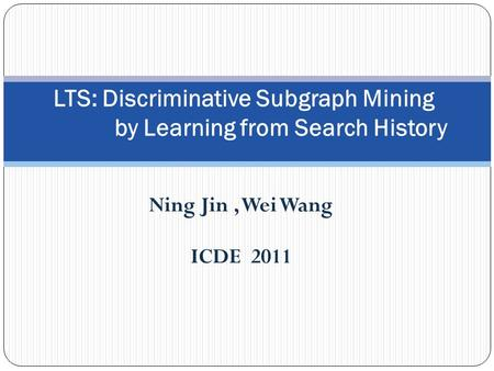 Ning Jin, Wei Wang ICDE 2011 LTS: Discriminative Subgraph Mining by Learning from Search History.