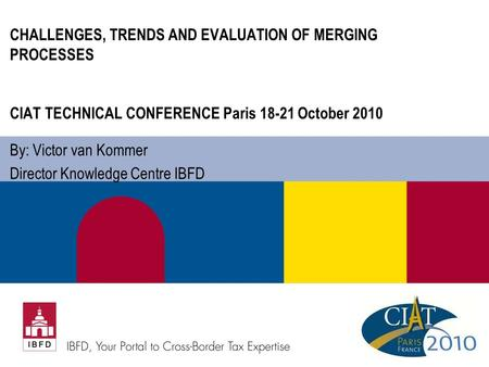 CHALLENGES, TRENDS AND EVALUATION OF MERGING PROCESSES CIAT TECHNICAL CONFERENCE Paris 18-21 October 2010 By: Victor van Kommer Director Knowledge Centre.