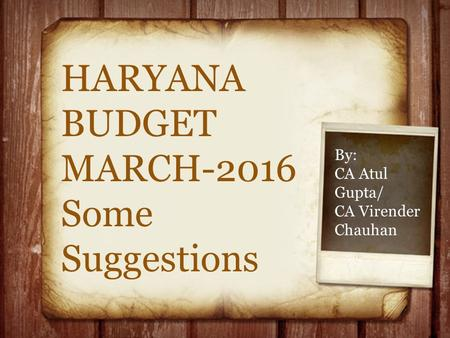 HARYANA BUDGET MARCH-2016 Some Suggestions By: CA Atul Gupta/ CA Virender Chauhan.