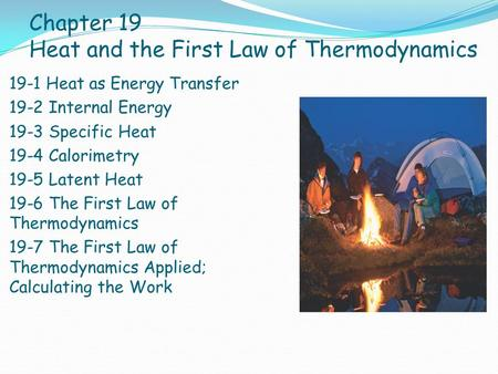 Chapter 19 Heat and the First Law of Thermodynamics 19-1 Heat as Energy Transfer 19-2 Internal Energy 19-3 Specific Heat 19-4 Calorimetry 19-5 Latent Heat.