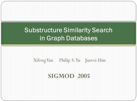 Xifeng Yan Philip S. Yu Jiawei Han SIGMOD 2005 Substructure Similarity Search in Graph Databases.