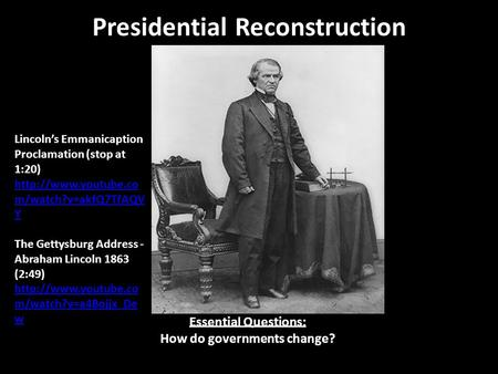 Presidential Reconstruction Essential Questions: How do governments change? Lincoln's Emmanicaption Proclamation (stop at 1:20)  m/watch?v=akfQ7TfAQV.