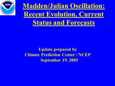 Madden/Julian Oscillation: Recent Evolution, Current Status and Forecasts Update prepared by Climate Prediction Center / NCEP September 19, 2005.