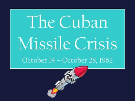 The Cuban Missile Crisis October 14 – October 28, 1962.