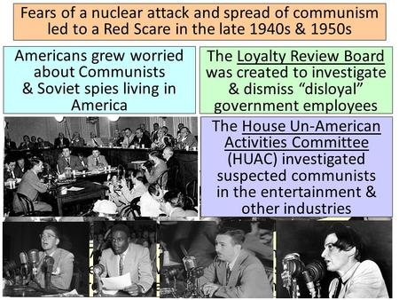 Fears of a nuclear attack and spread of communism led to a Red Scare in the late 1940s & 1950s Americans grew worried about Communists & Soviet spies living.