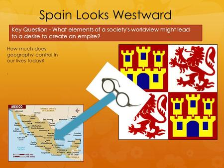 Spain Looks Westward Key Question - What elements of a society's worldview might lead to a desire to create an empire? How much does geography control.