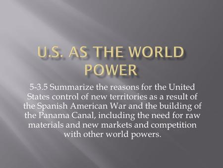 U.S. as the world power 5-3.5 Summarize the reasons for the United States control of new territories as a result of the Spanish American War and the building.