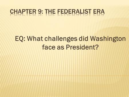 EQ: What challenges did Washington face as President?