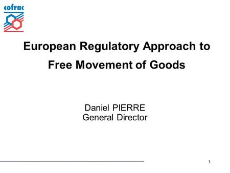 1 European Regulatory Approach to Free Movement of Goods Daniel PIERRE General Director.